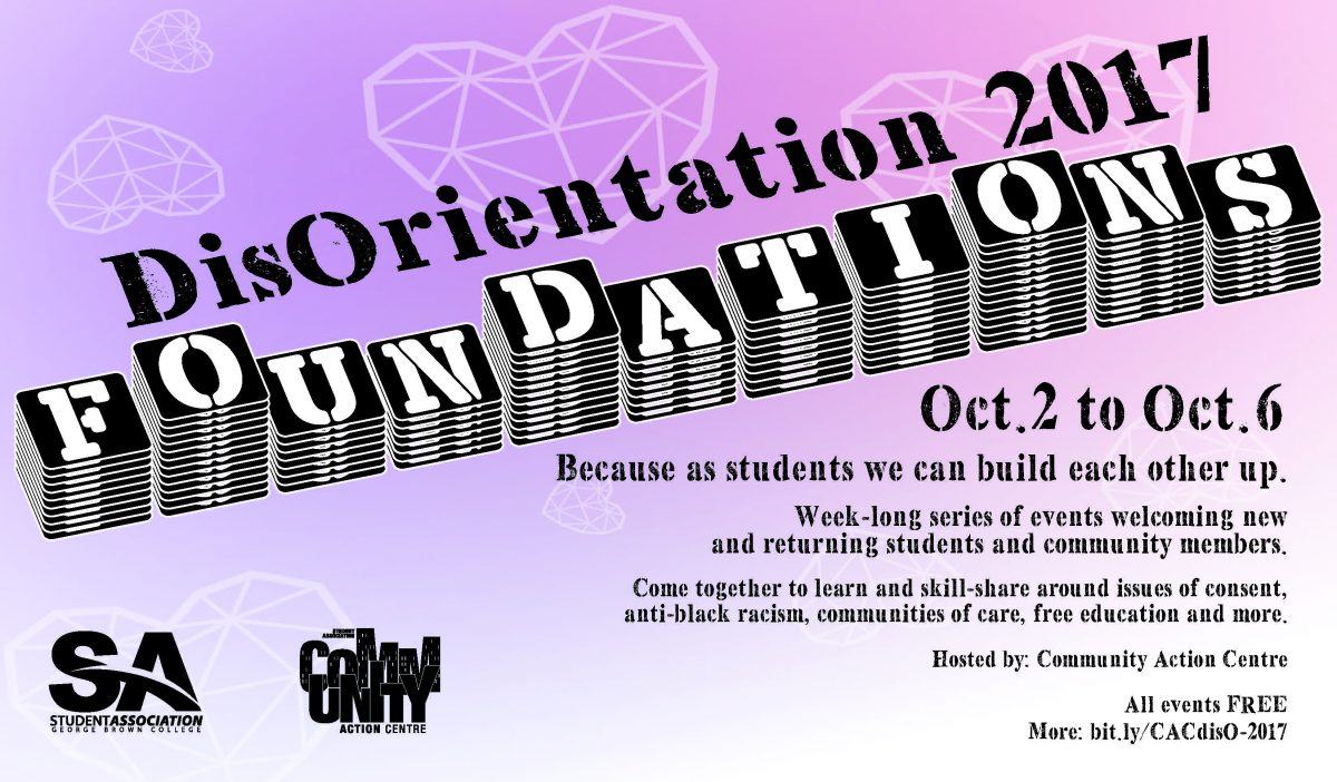 DisOrientation 2017 Oct. 2 This year's theme: Foundations. Because as students, we can build each other up. Come together to learn and skill-share around issues of consent, anti-black racism, self-care, free education, and more. Hosted by the Community Action Centre