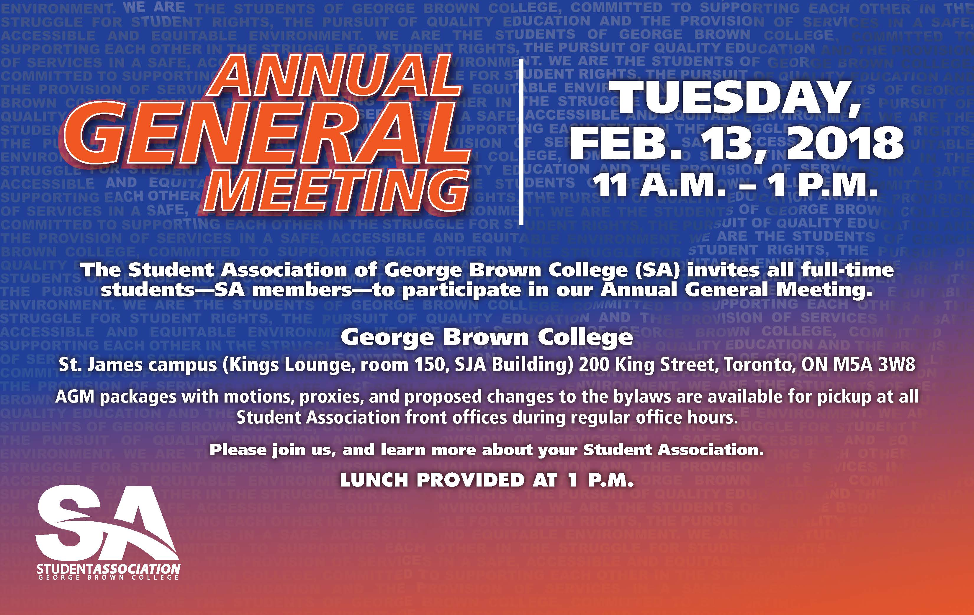 Tuesday, Feb. 13, 2018 11 a.m. to 1 p.m. (Lunch provided at 1 p.m.) George Brown College Kings Lounge, St. James A Building, room 150 200 King St. East, Toronto, ON M5A 3W8 The Student Association of George Brown College (SA) invites all full-time students—SA members—to participate in our Annual General Meeting. The Annual General meeting package with motions, proxy forms, and proposed changes to the bylaws will be available for pickup at all Student Association front offices during regular office hours. Please join us, and learn more about your Student Association.