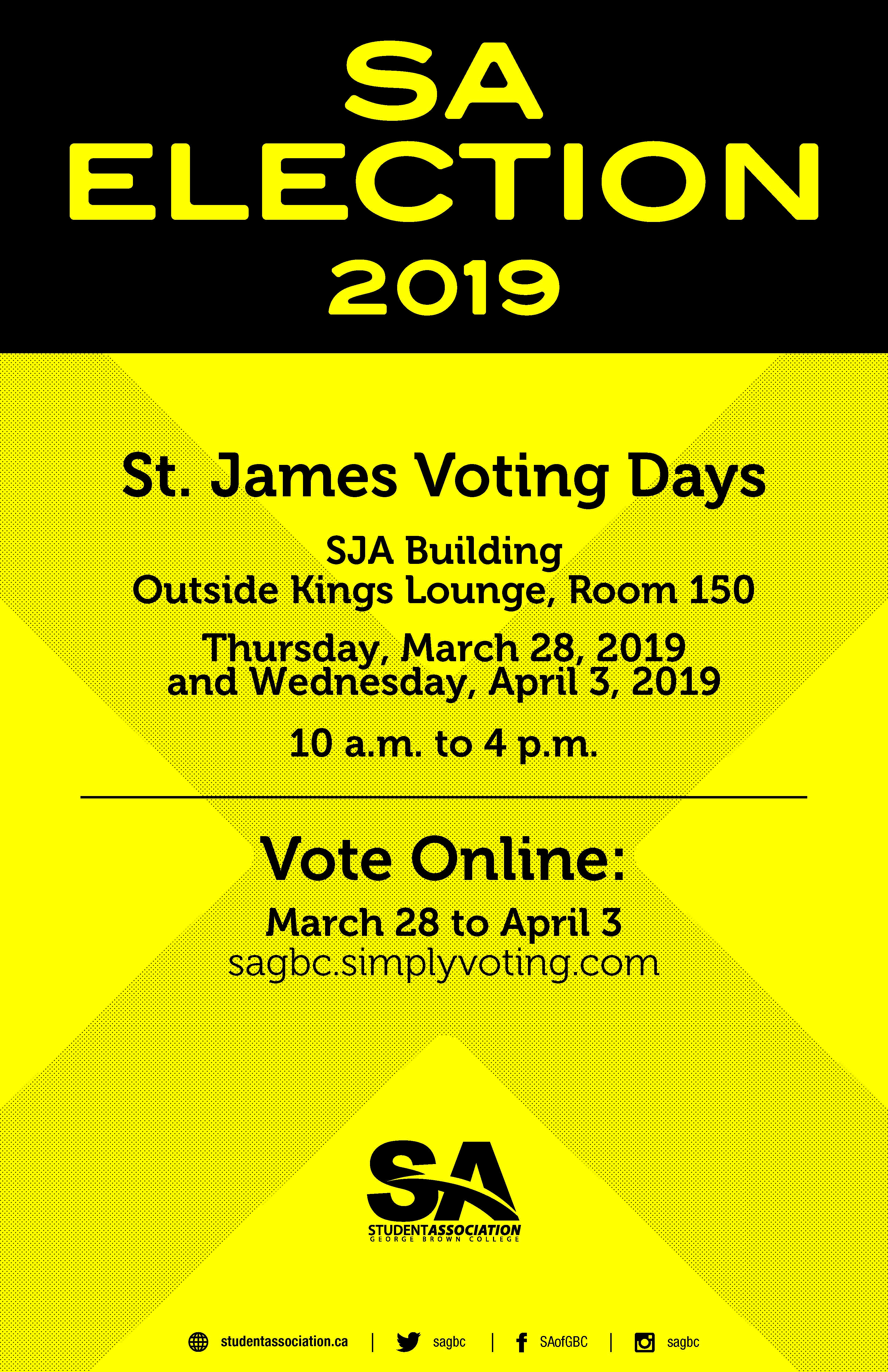 SA Election 2019 St. James Voting Days. SJA Building, Outside Kings Lounge, room 150. Thursday, March 28 and Wednesday April 3. 10 a.m. to 4 p.m. Vote Online: March 28 to April 3 sagbc.simplyvoting.com
